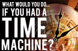 What would you do if you had a time machine